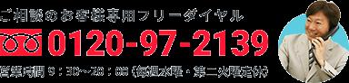 ご相談のお客様専用フリーダイヤル 0120-97-2139 [営業時間]9:30〜20:00(水曜定休)